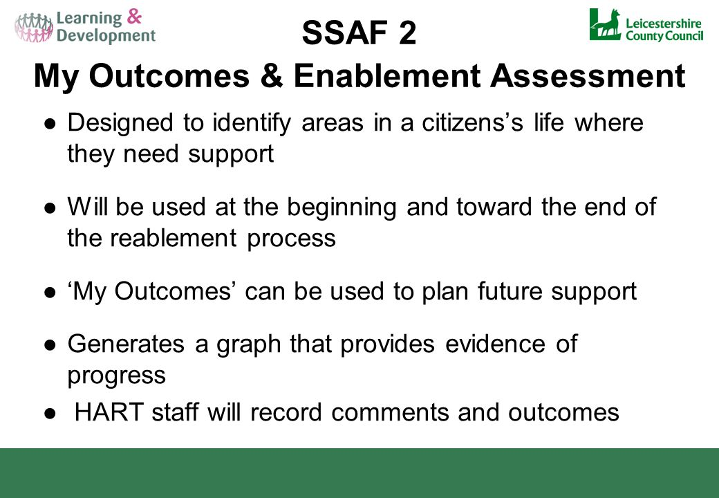 SSAF 2 My Outcomes & Enablement Assessment ●Designed to identify areas in a citizens's life where they need support ●Will be used at the beginning and toward the end of the reablement process ●'My Outcomes' can be used to plan future support ●Generates a graph that provides evidence of progress ● HART staff will record comments and outcomes