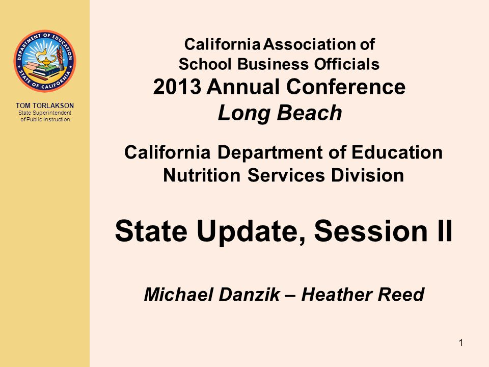 TOM TORLAKSON State Superintendent of Public Instruction California Association of School Business Officials 2013 Annual Conference Long Beach California Department of Education Nutrition Services Division State Update, Session II Michael Danzik – Heather Reed 1