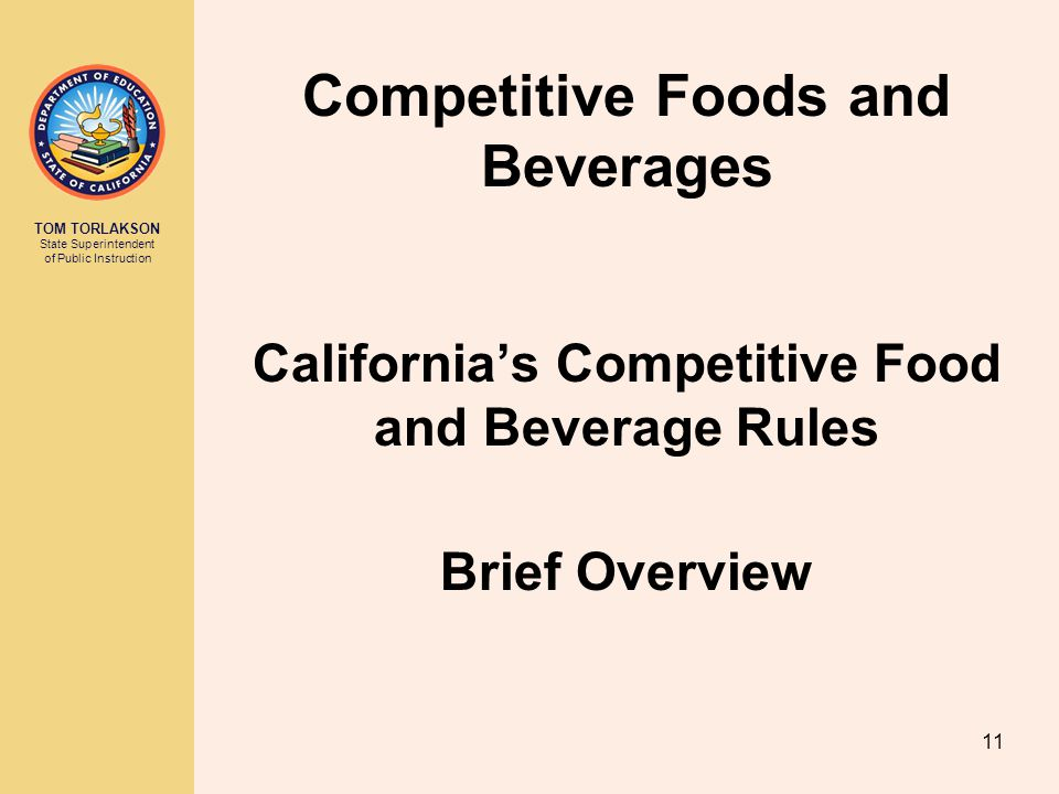 TOM TORLAKSON State Superintendent of Public Instruction California's Competitive Food and Beverage Rules Brief Overview Competitive Foods and Beverages 11