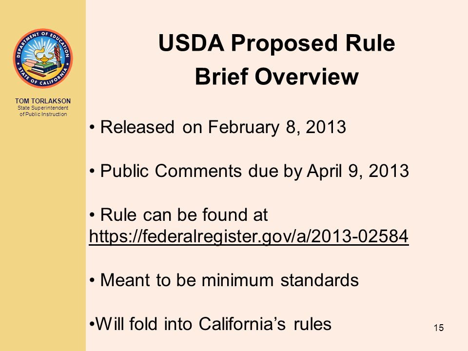 TOM TORLAKSON State Superintendent of Public Instruction USDA Proposed Rule Brief Overview Released on February 8, 2013 Public Comments due by April 9, 2013 Rule can be found at   Meant to be minimum standards Will fold into California's rules 15