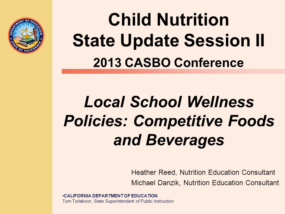 CALIFORNIA DEPARTMENT OF EDUCATION Tom Torlakson, State Superintendent of Public Instruction Local School Wellness Policies: Competitive Foods and Beverages Heather Reed, Nutrition Education Consultant Michael Danzik, Nutrition Education Consultant Child Nutrition State Update Session II 2013 CASBO Conference