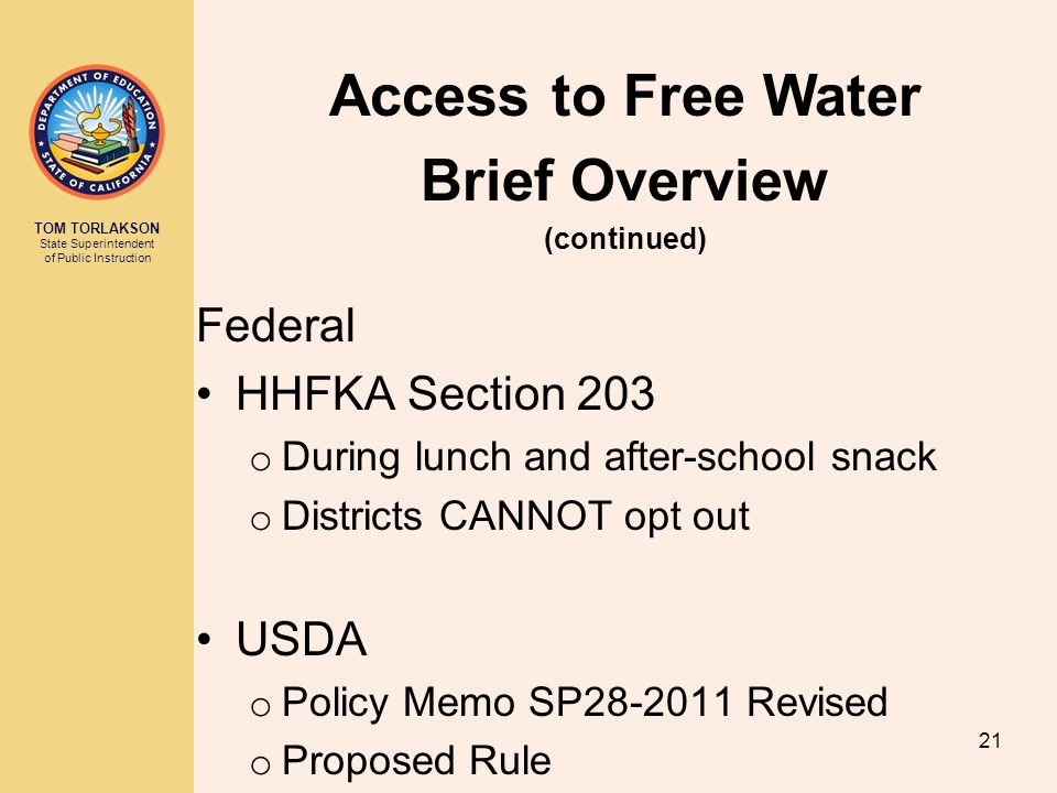 TOM TORLAKSON State Superintendent of Public Instruction Federal HHFKA Section 203 o During lunch and after-school snack o Districts CANNOT opt out USDA o Policy Memo SP Revised o Proposed Rule Access to Free Water Brief Overview (continued) 21