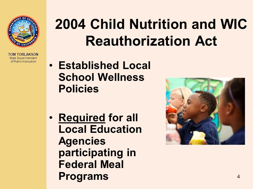 TOM TORLAKSON State Superintendent of Public Instruction Established Local School Wellness Policies Required for all Local Education Agencies participating in Federal Meal Programs 2004 Child Nutrition and WIC Reauthorization Act 4