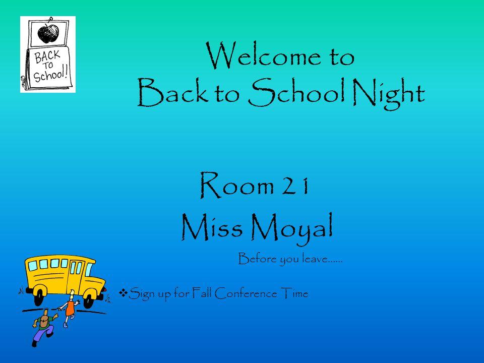 Welcome to Back to School Night Room 21 Miss Moyal Before you leave……  Sign up for Fall Conference Time