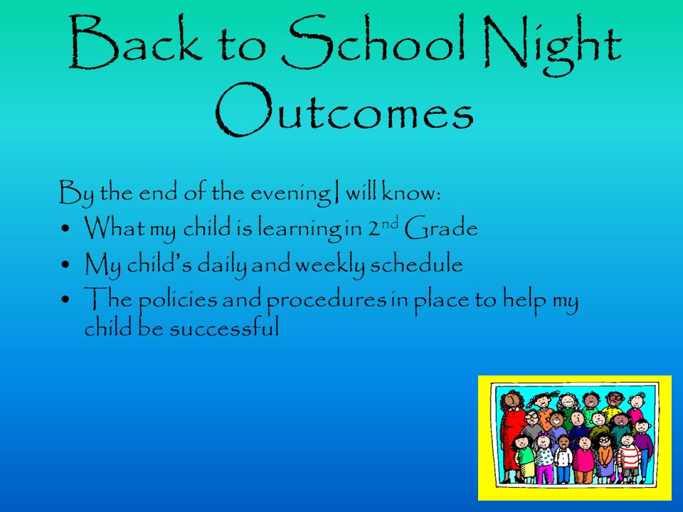 Back to School Night Outcomes By the end of the evening I will know: What my child is learning in 2 nd Grade My child's daily and weekly schedule The policies and procedures in place to help my child be successful