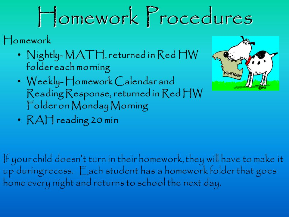 Homework Procedures Homework Nightly- MATH, returned in Red HW folder each morning Weekly- Homework Calendar and Reading Response, returned in Red HW Folder on Monday Morning RAH reading 20 min If your child doesn't turn in their homework, they will have to make it up during recess.