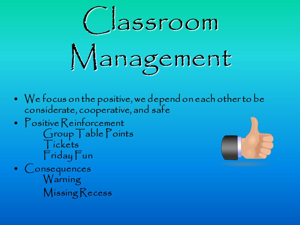 Classroom Management We focus on the positive, we depend on each other to be considerate, cooperative, and safe Positive Reinforcement Group Table Points Tickets Friday Fun Consequences Warning Missing Recess