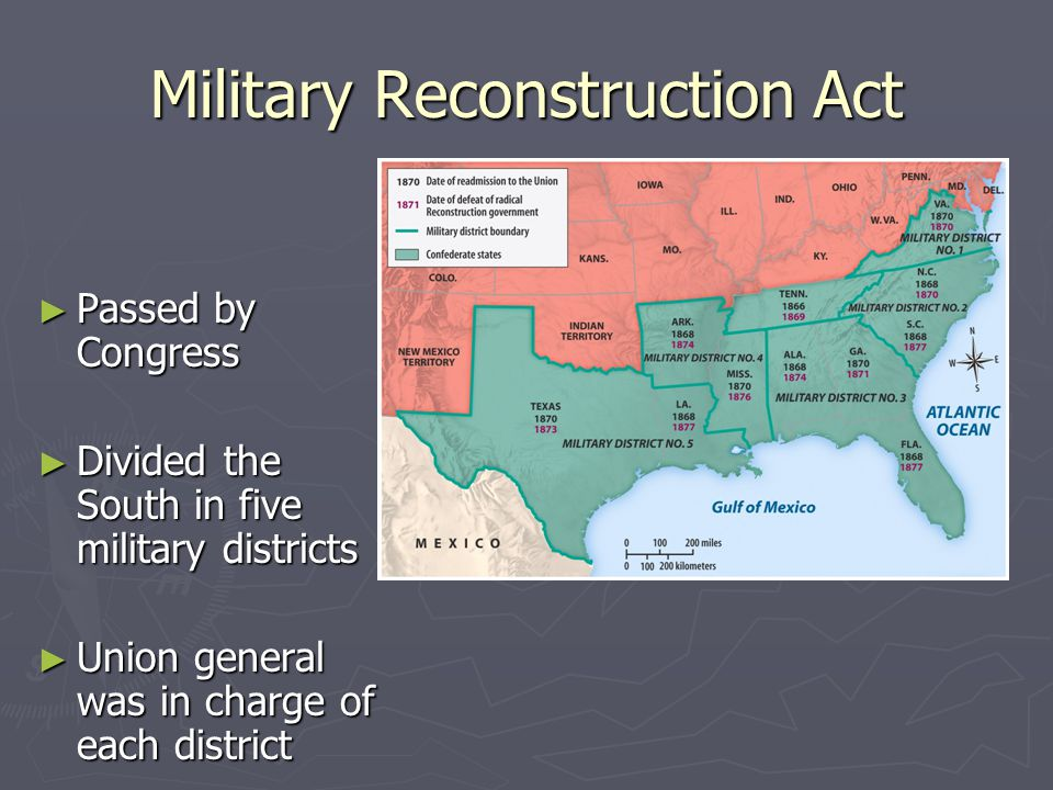 Military Reconstruction Act ► Passed by Congress ► Divided the South in five military districts ► Union general was in charge of each district
