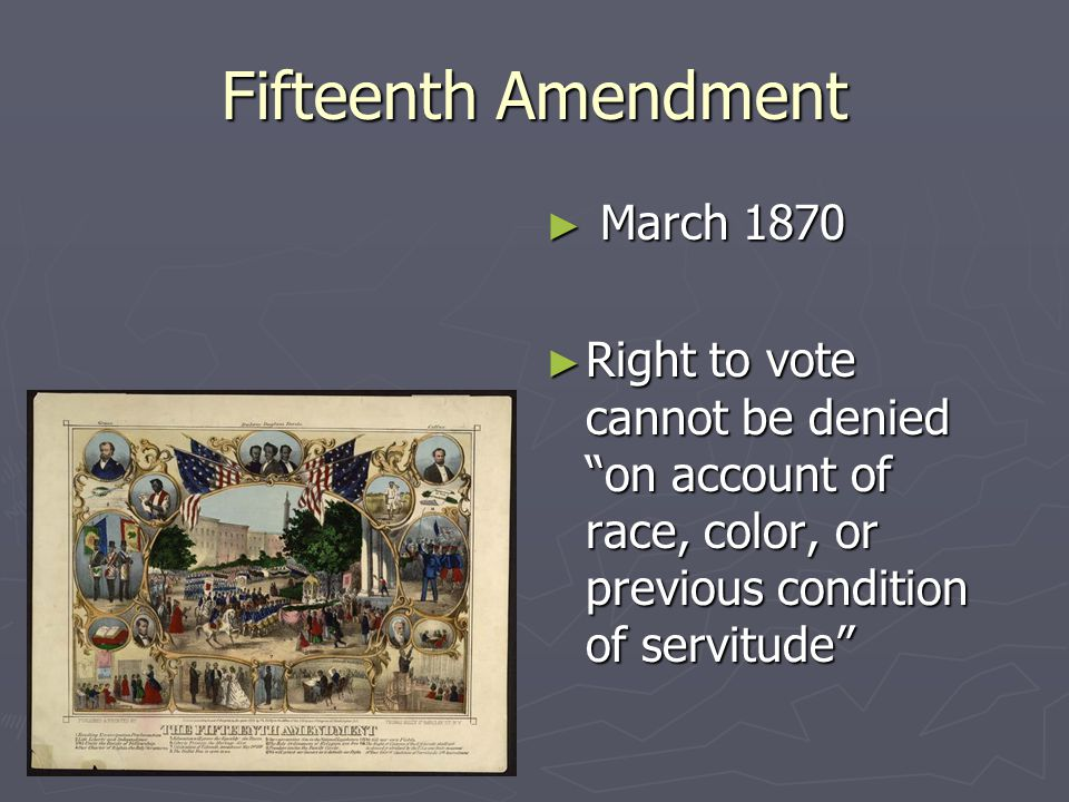 Fifteenth Amendment ► March 1870 ► Right to vote cannot be denied on account of race, color, or previous condition of servitude
