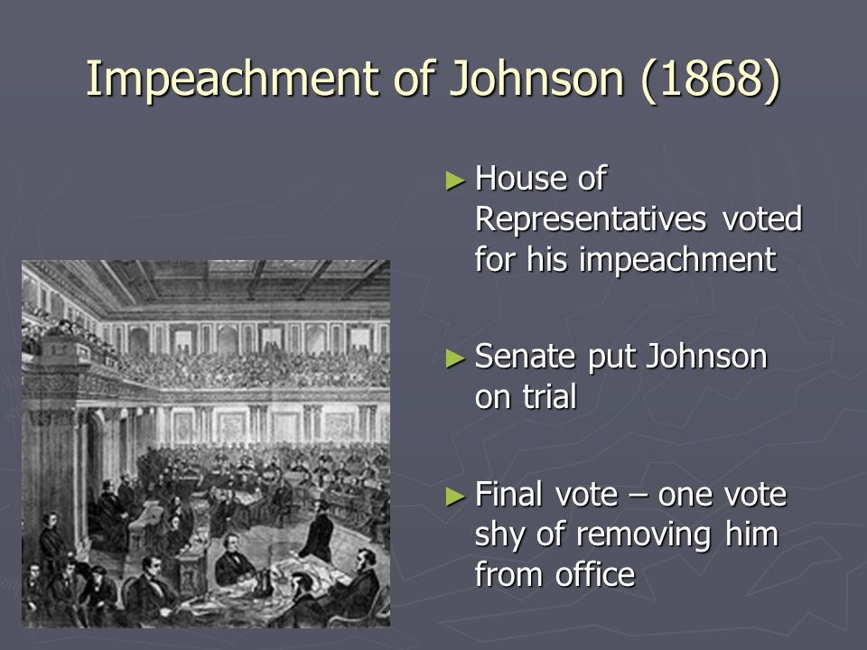 Impeachment of Johnson (1868) ► House of Representatives voted for his impeachment ► Senate put Johnson on trial ► Final vote – one vote shy of removing him from office