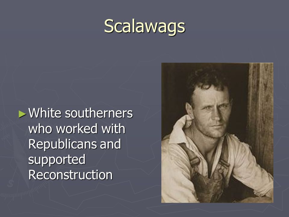 Scalawags ► White southerners who worked with Republicans and supported Reconstruction