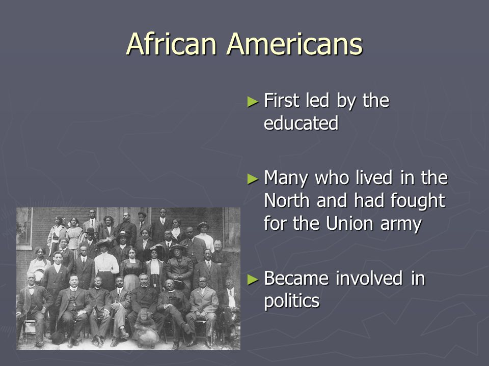 African Americans ► First led by the educated ► Many who lived in the North and had fought for the Union army ► Became involved in politics