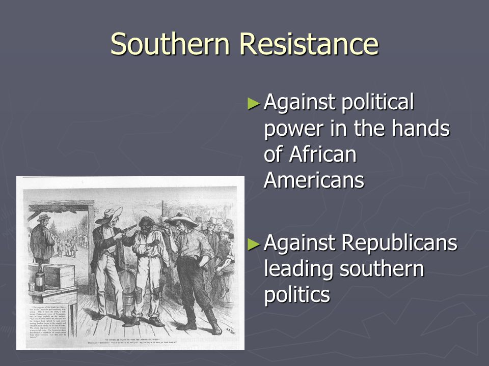 Southern Resistance ► Against political power in the hands of African Americans ► Against Republicans leading southern politics