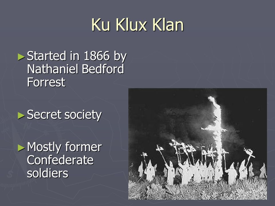 Ku Klux Klan ► Started in 1866 by Nathaniel Bedford Forrest ► Secret society ► Mostly former Confederate soldiers