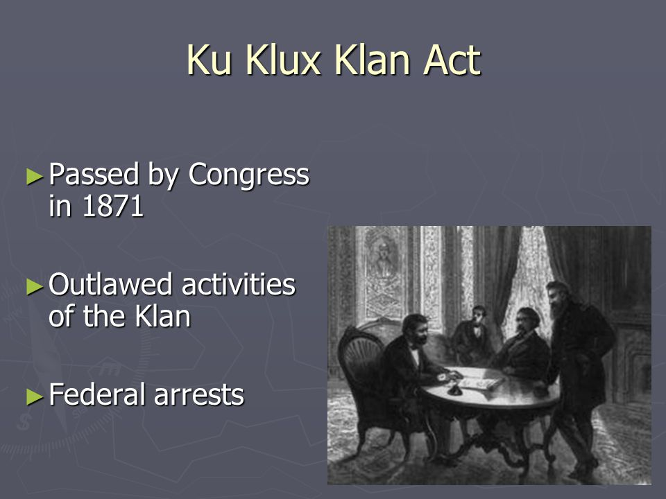 Ku Klux Klan Act ► Passed by Congress in 1871 ► Outlawed activities of the Klan ► Federal arrests