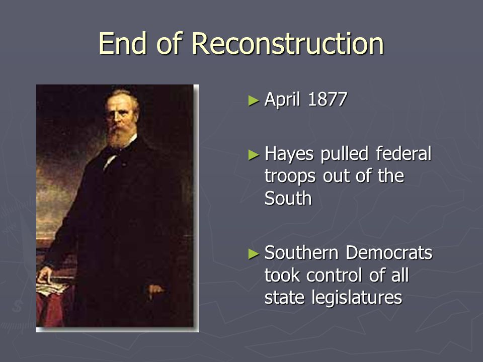 End of Reconstruction ► April 1877 ► Hayes pulled federal troops out of the South ► Southern Democrats took control of all state legislatures