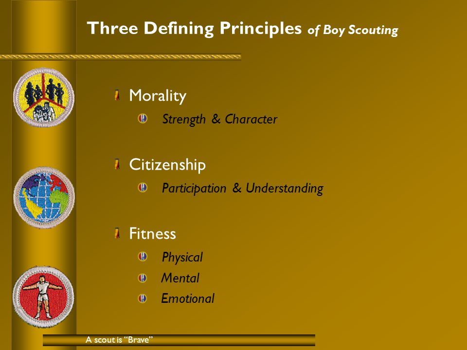 Three Defining Principles of Boy Scouting Morality Strength & Character Citizenship Participation & Understanding Fitness Physical Mental Emotional A scout is Brave