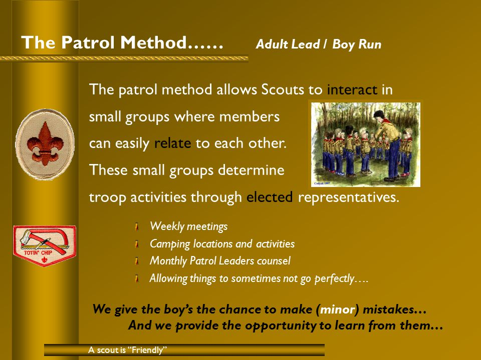The Patrol Method…… Adult Lead / Boy Run Weekly meetings Camping locations and activities Monthly Patrol Leaders counsel Allowing things to sometimes not go perfectly….