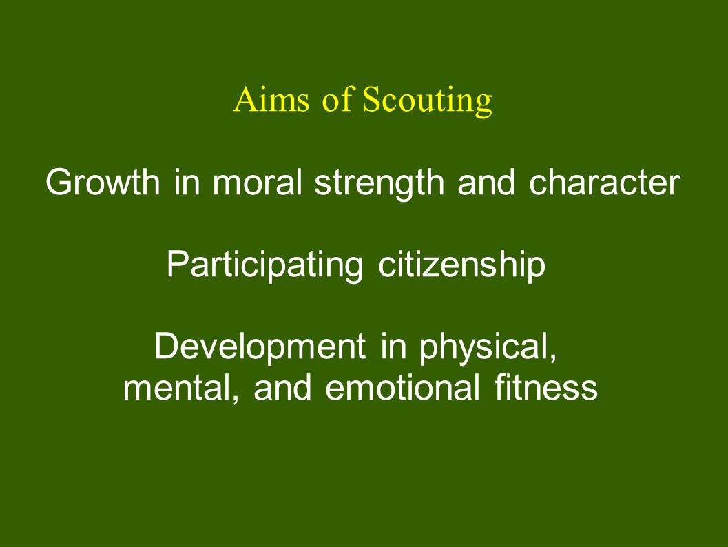 Aims of Scouting Growth in moral strength and character Participating citizenship Development in physical, mental, and emotional fitness