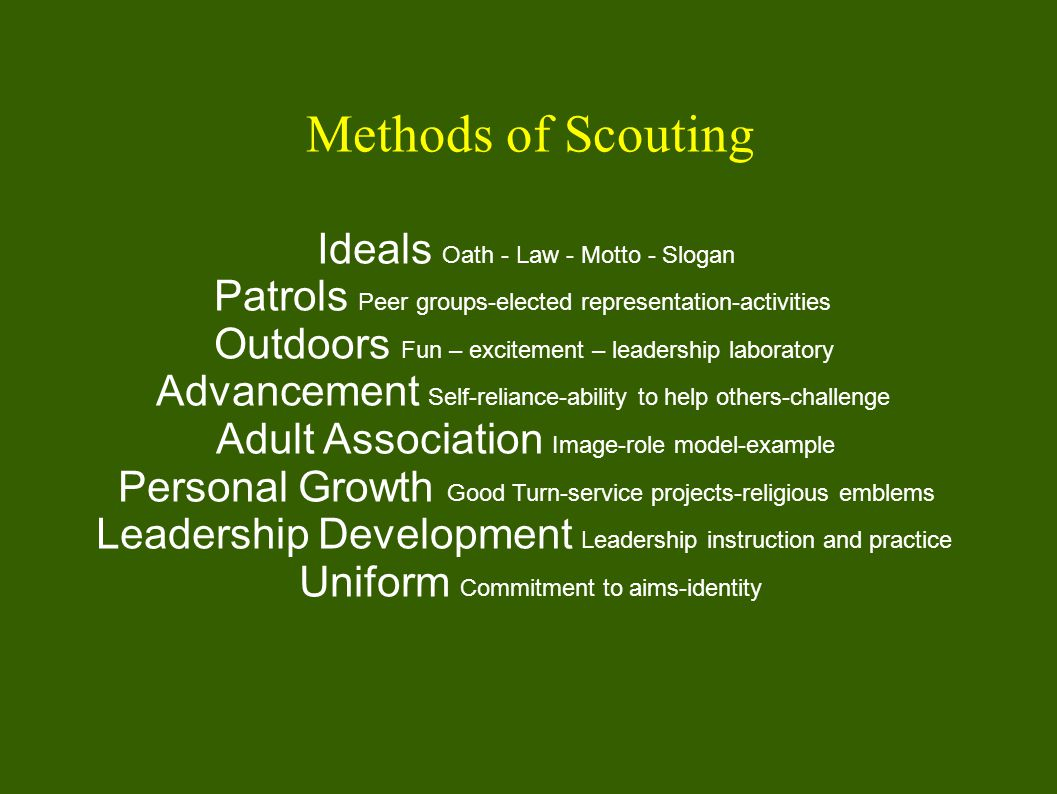 Methods of Scouting Ideals Oath - Law - Motto - Slogan Patrols Peer groups-elected representation-activities Outdoors Fun – excitement – leadership laboratory Advancement Self-reliance-ability to help others-challenge Adult Association Image-role model-example Personal Growth Good Turn-service projects-religious emblems Leadership Development Leadership instruction and practice Uniform Commitment to aims-identity