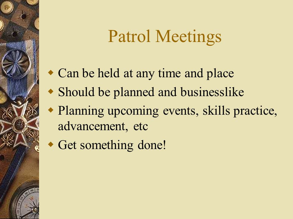 Patrol Meetings  Can be held at any time and place  Should be planned and businesslike  Planning upcoming events, skills practice, advancement, etc  Get something done!