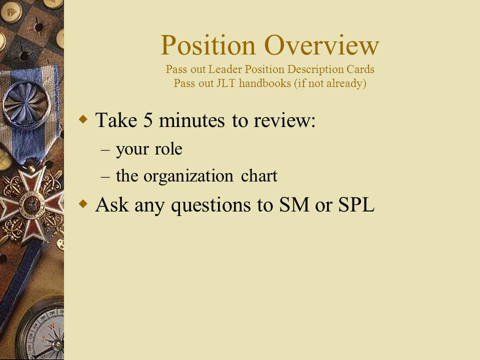 Position Overview Pass out Leader Position Description Cards Pass out JLT handbooks (if not already)  Take 5 minutes to review: – your role – the organization chart  Ask any questions to SM or SPL