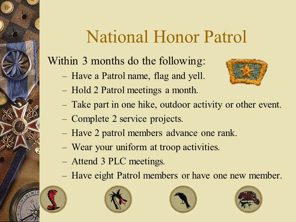 National Honor Patrol Within 3 months do the following: – Have a Patrol name, flag and yell.