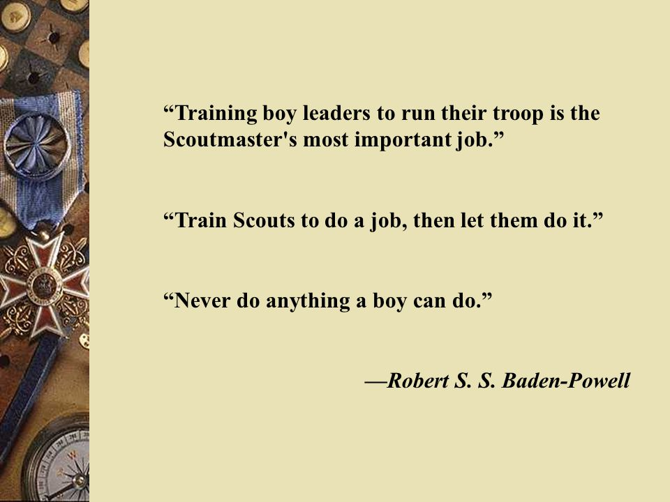 Training boy leaders to run their troop is the Scoutmaster s most important job. Train Scouts to do a job, then let them do it. Never do anything a boy can do. —Robert S.