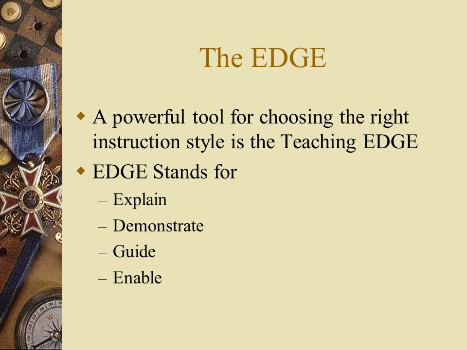 The EDGE  A powerful tool for choosing the right instruction style is the Teaching EDGE  EDGE Stands for – Explain – Demonstrate – Guide – Enable