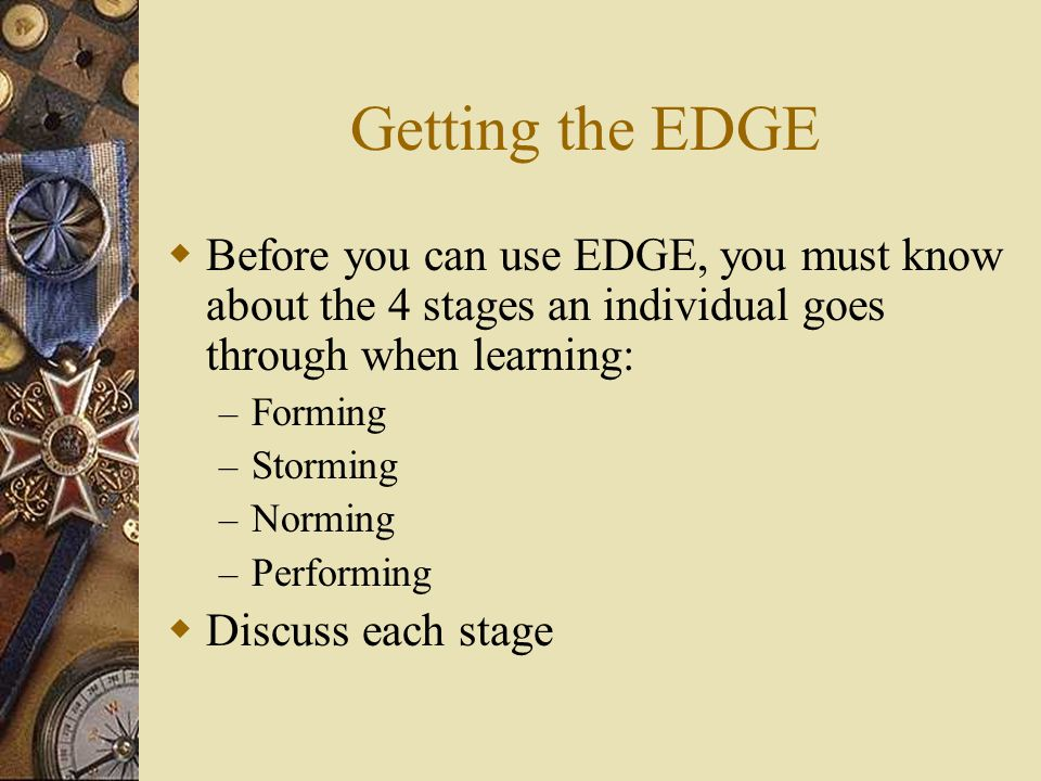 Getting the EDGE  Before you can use EDGE, you must know about the 4 stages an individual goes through when learning: – Forming – Storming – Norming – Performing  Discuss each stage