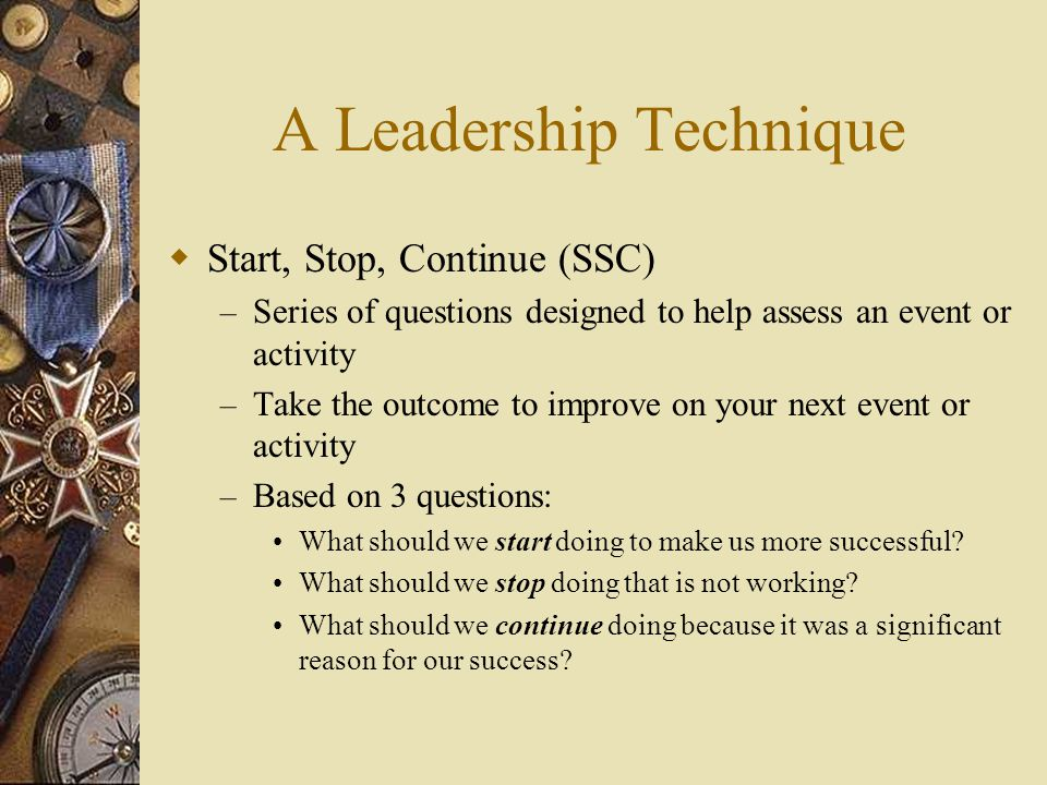 A Leadership Technique  Start, Stop, Continue (SSC) – Series of questions designed to help assess an event or activity – Take the outcome to improve on your next event or activity – Based on 3 questions: What should we start doing to make us more successful.
