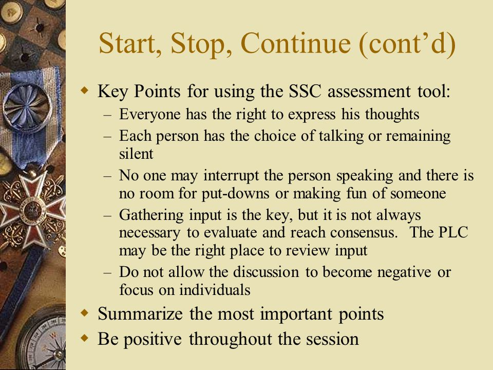 Start, Stop, Continue (cont'd)  Key Points for using the SSC assessment tool: – Everyone has the right to express his thoughts – Each person has the choice of talking or remaining silent – No one may interrupt the person speaking and there is no room for put-downs or making fun of someone – Gathering input is the key, but it is not always necessary to evaluate and reach consensus.
