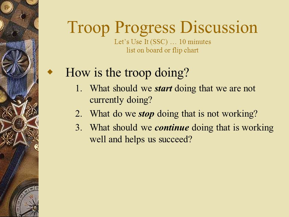 Troop Progress Discussion Let's Use It (SSC) … 10 minutes list on board or flip chart  How is the troop doing.