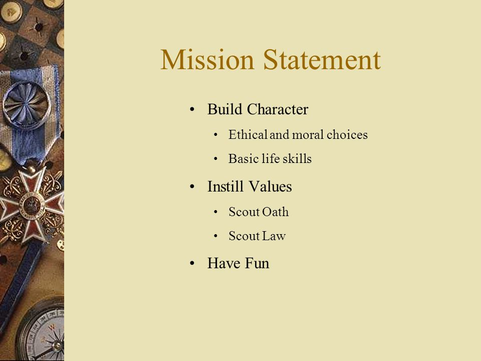 Mission Statement Build Character Ethical and moral choices Basic life skills Instill Values Scout Oath Scout Law Have Fun