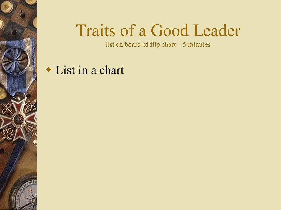 Traits of a Good Leader list on board of flip chart – 5 minutes  List in a chart