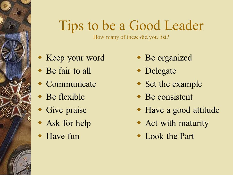 Tips to be a Good Leader How many of these did you list.