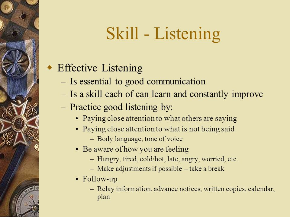 Skill - Listening  Effective Listening – Is essential to good communication – Is a skill each of can learn and constantly improve – Practice good listening by: Paying close attention to what others are saying Paying close attention to what is not being said –Body language, tone of voice Be aware of how you are feeling –Hungry, tired, cold/hot, late, angry, worried, etc.
