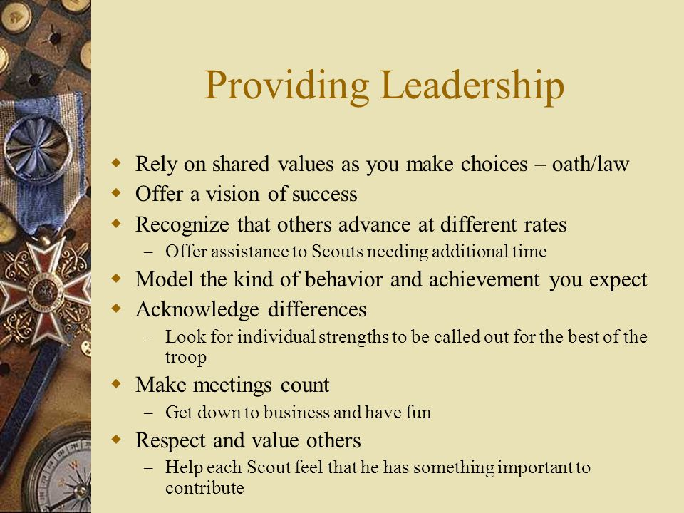 Providing Leadership  Rely on shared values as you make choices – oath/law  Offer a vision of success  Recognize that others advance at different rates – Offer assistance to Scouts needing additional time  Model the kind of behavior and achievement you expect  Acknowledge differences – Look for individual strengths to be called out for the best of the troop  Make meetings count – Get down to business and have fun  Respect and value others – Help each Scout feel that he has something important to contribute