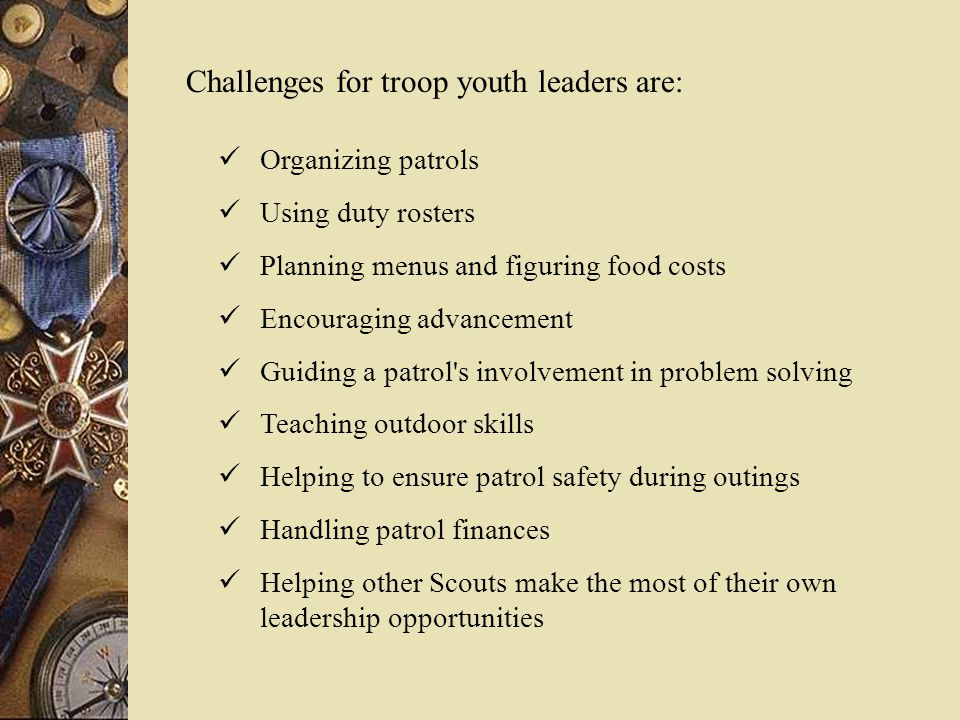 Challenges for troop youth leaders are: Organizing patrols Using duty rosters Planning menus and figuring food costs Encouraging advancement Guiding a patrol s involvement in problem solving Teaching outdoor skills Helping to ensure patrol safety during outings Handling patrol finances Helping other Scouts make the most of their own leadership opportunities