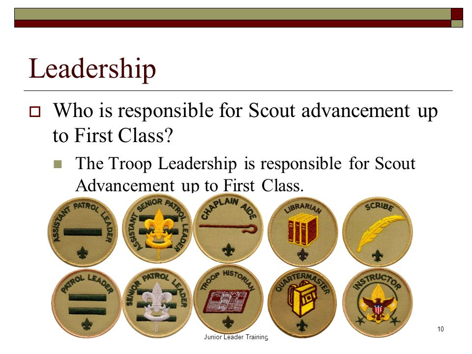 Troop 720 Junior Leader Training 10 Leadership  Who is responsible for Scout advancement up to First Class.