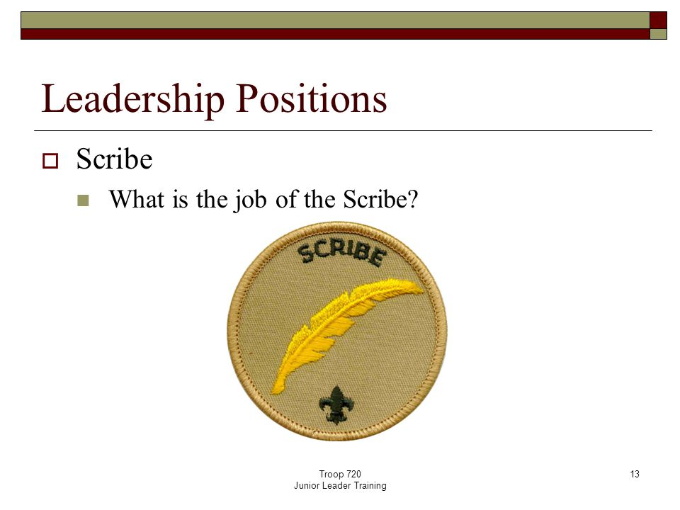 Troop 720 Junior Leader Training 13 Leadership Positions  Scribe What is the job of the Scribe