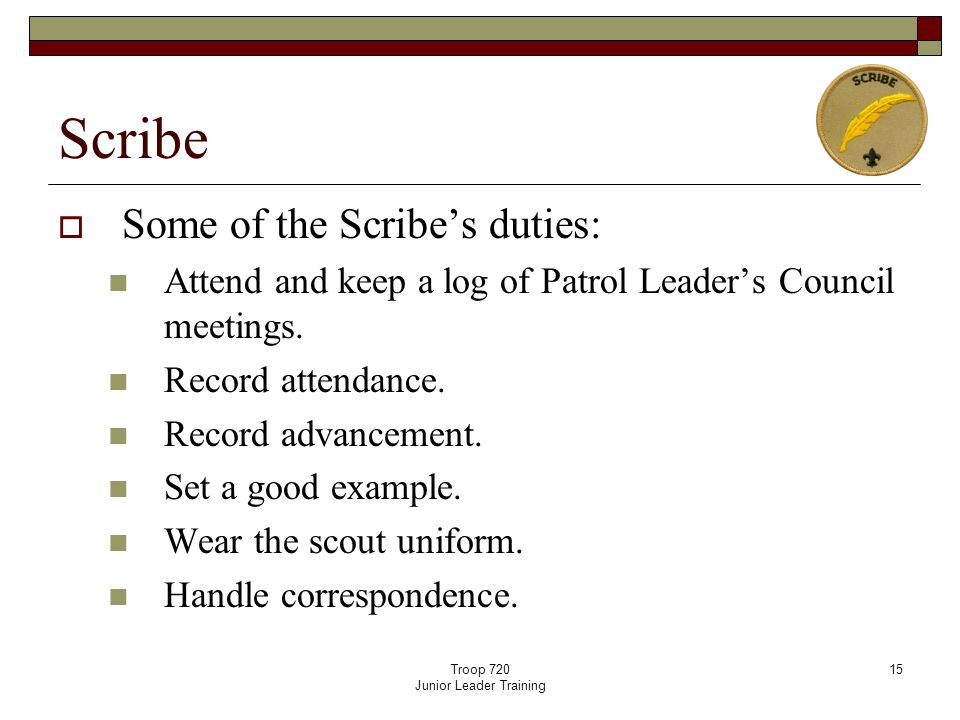 Troop 720 Junior Leader Training 15 Scribe  Some of the Scribe's duties: Attend and keep a log of Patrol Leader's Council meetings.
