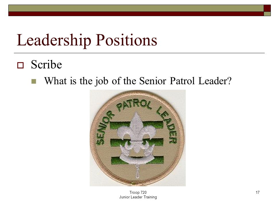 Troop 720 Junior Leader Training 17 Leadership Positions  Scribe What is the job of the Senior Patrol Leader