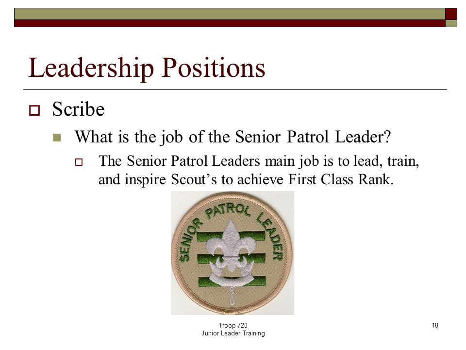 Troop 720 Junior Leader Training 18 Leadership Positions  Scribe What is the job of the Senior Patrol Leader.