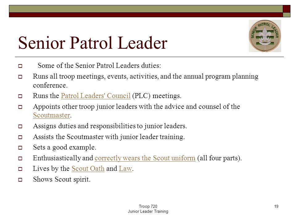 Troop 720 Junior Leader Training 19 Senior Patrol Leader  Some of the Senior Patrol Leaders duties:  Runs all troop meetings, events, activities, and the annual program planning conference.