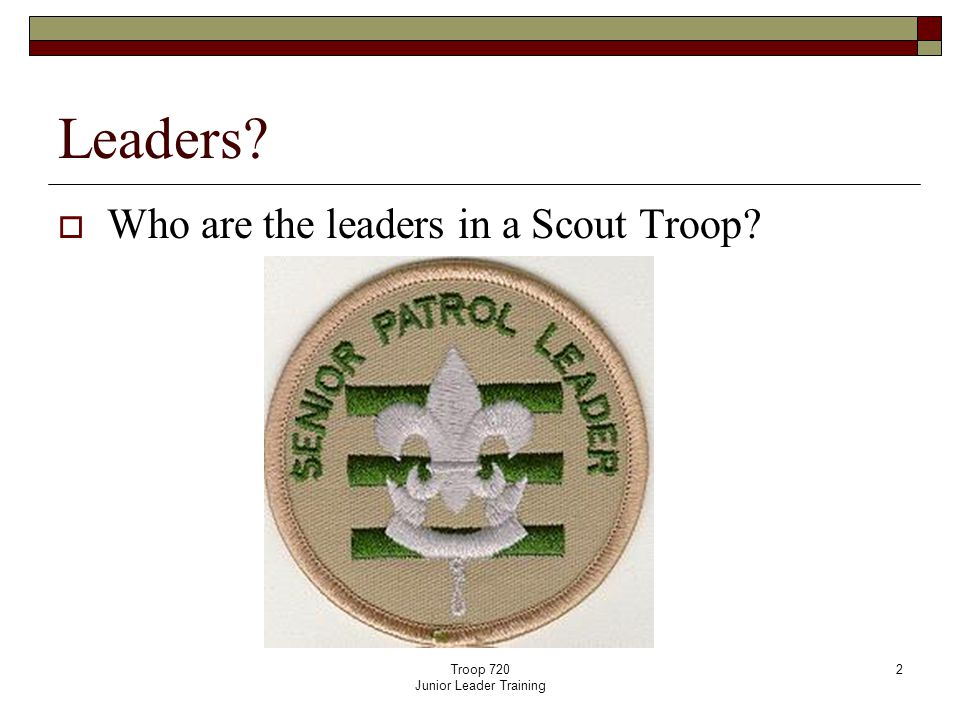 Troop 720 Junior Leader Training 2 Leaders  Who are the leaders in a Scout Troop