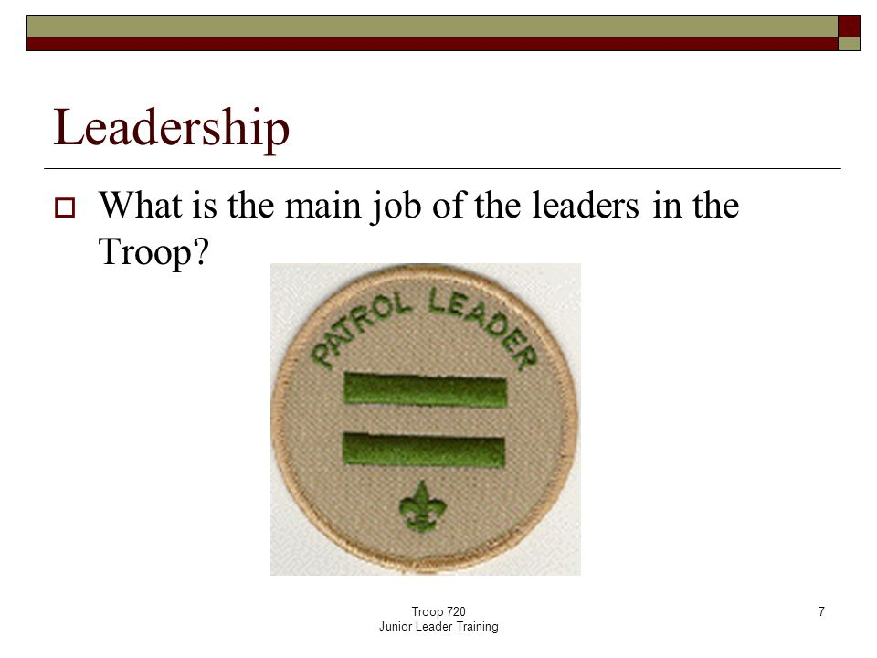 Troop 720 Junior Leader Training 7 Leadership  What is the main job of the leaders in the Troop