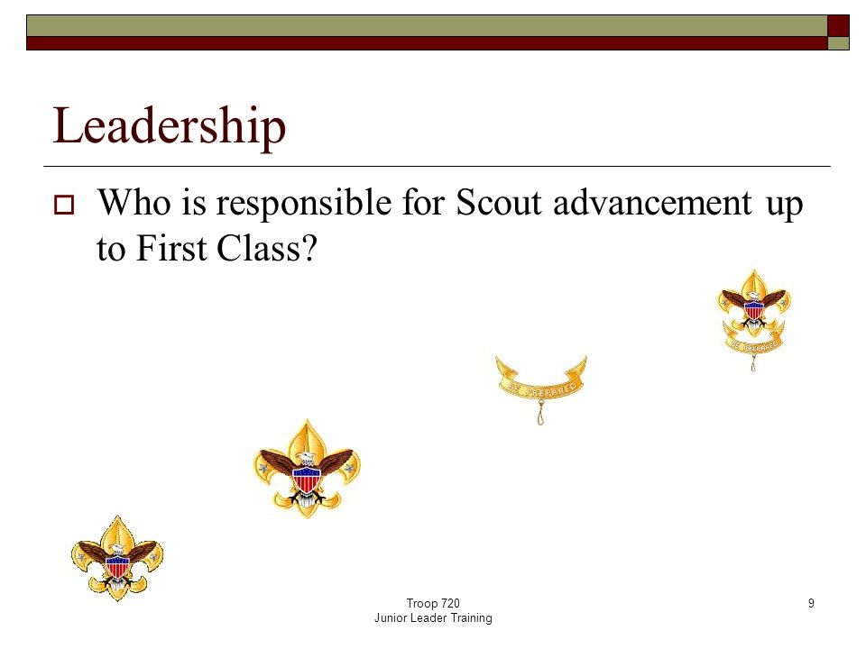 Troop 720 Junior Leader Training 9 Leadership  Who is responsible for Scout advancement up to First Class