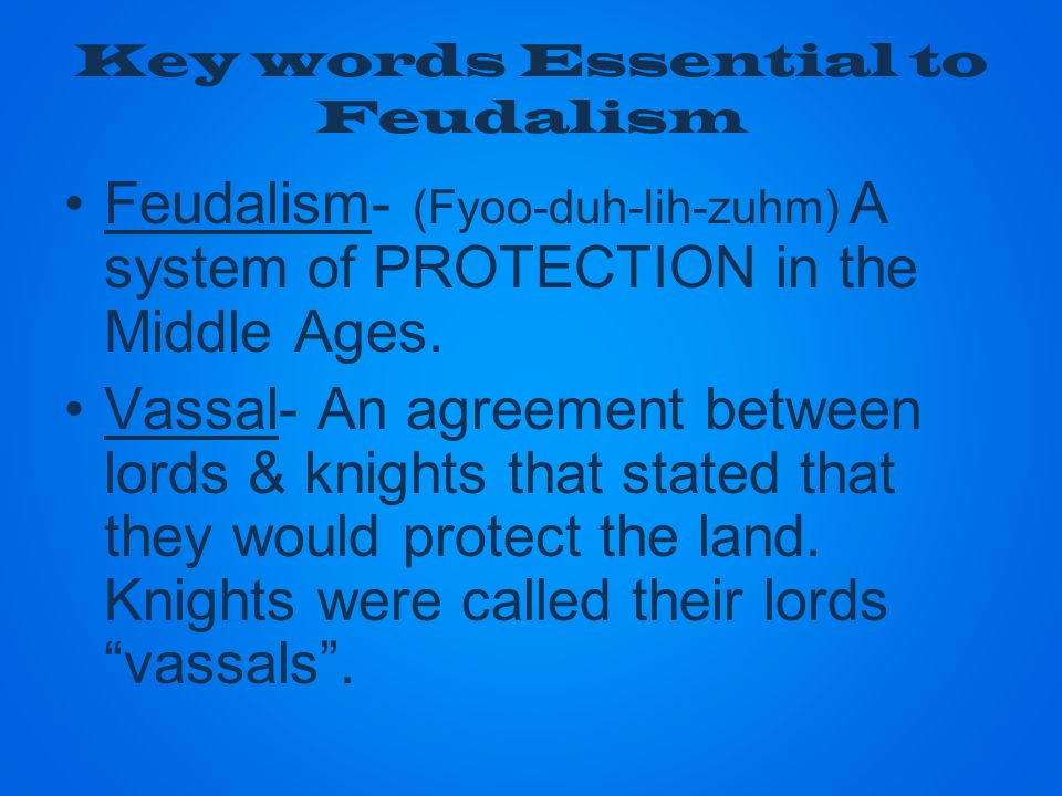 Feudalism- (Fyoo-duh-lih-zuhm) A system of PROTECTION in the Middle Ages.
