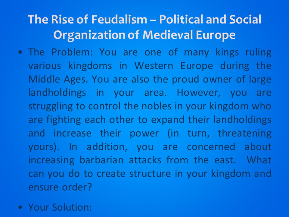 The Rise of Feudalism – Political and Social Organization of Medieval Europe The Problem: You are one of many kings ruling various kingdoms in Western Europe during the Middle Ages.